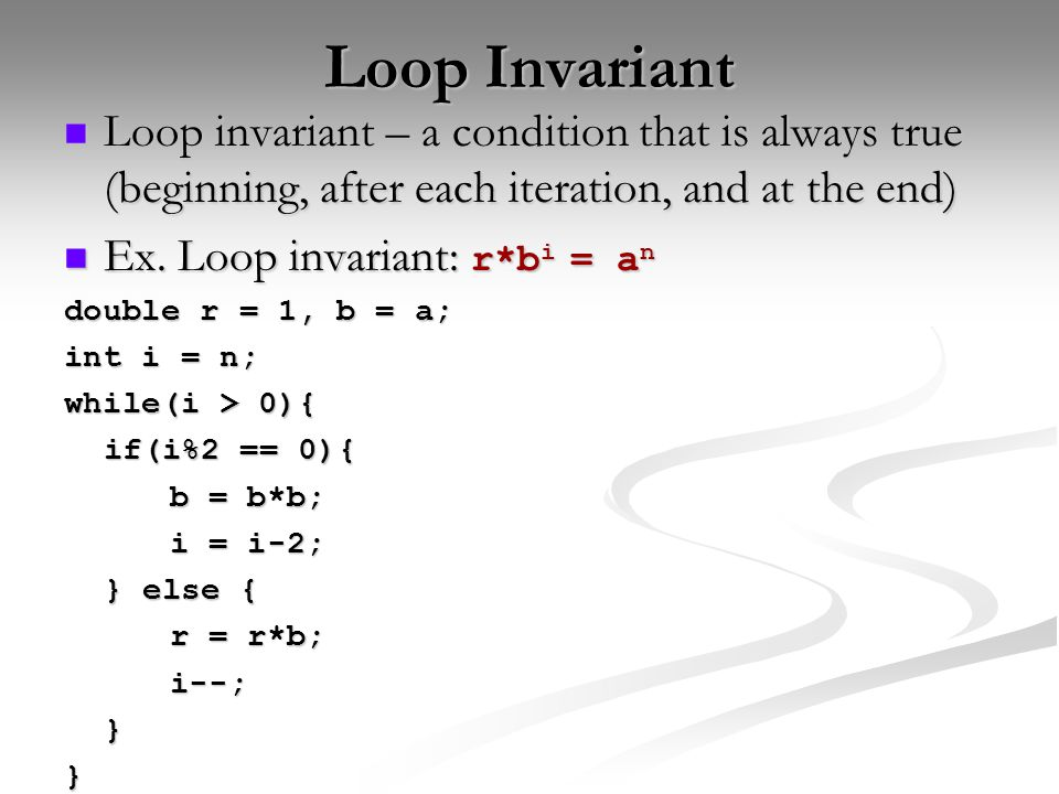 Loop Invariant Loop invariant – a condition that is always true (beginning, after each iteration, and at the end) Loop invariant – a condition that is always true (beginning, after each iteration, and at the end) Ex.