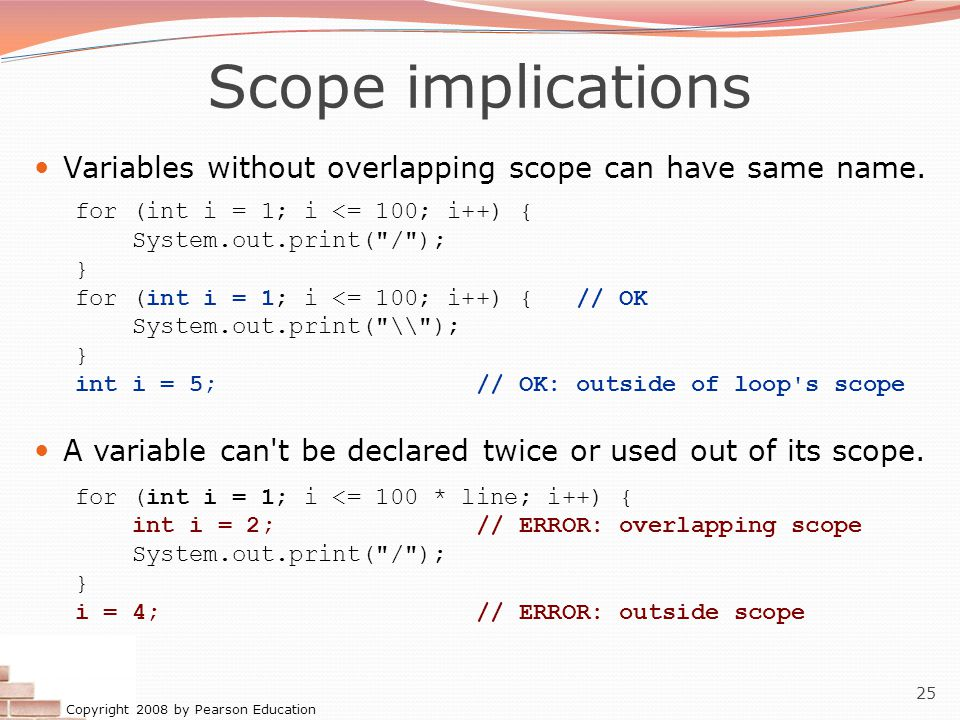 Copyright 2008 by Pearson Education 25 Scope implications Variables without overlapping scope can have same name.