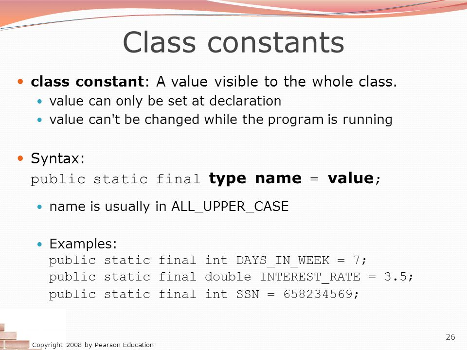Copyright 2008 by Pearson Education 26 Class constants class constant: A value visible to the whole class.