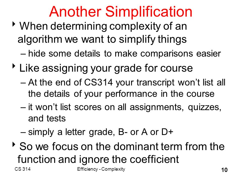 Another Simplification  When determining complexity of an algorithm we want to simplify things –hide some details to make comparisons easier  Like assigning your grade for course –At the end of CS314 your transcript won't list all the details of your performance in the course –it won't list scores on all assignments, quizzes, and tests –simply a letter grade, B- or A or D+  So we focus on the dominant term from the function and ignore the coefficient CS 314Efficiency - Complexity 10