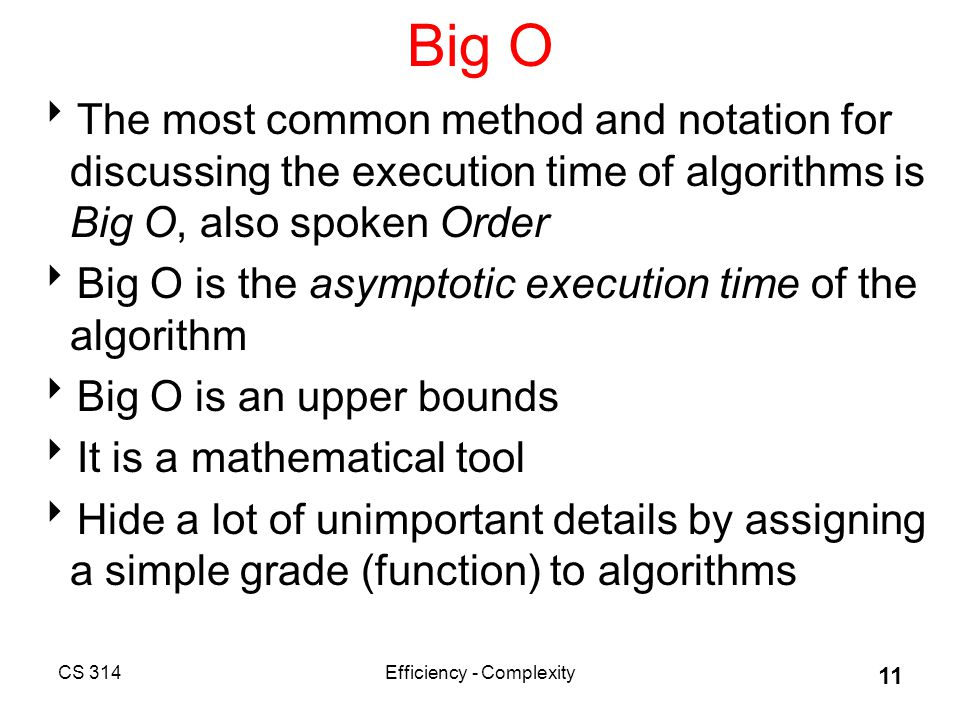 CS 314Efficiency - Complexity 11 Big O  The most common method and notation for discussing the execution time of algorithms is Big O, also spoken Order  Big O is the asymptotic execution time of the algorithm  Big O is an upper bounds  It is a mathematical tool  Hide a lot of unimportant details by assigning a simple grade (function) to algorithms