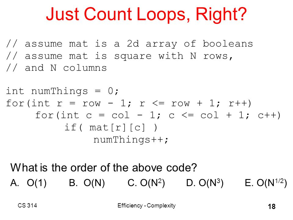 CS 314Efficiency - Complexity 18 Just Count Loops, Right.