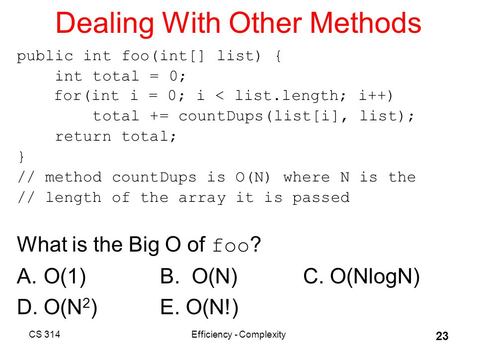 CS 314Efficiency - Complexity 23 Dealing With Other Methods public int foo(int[] list) { int total = 0; for(int i = 0; i < list.length; i++) total += countDups(list[i], list); return total; } // method countDups is O(N) where N is the // length of the array it is passed What is the Big O of foo .