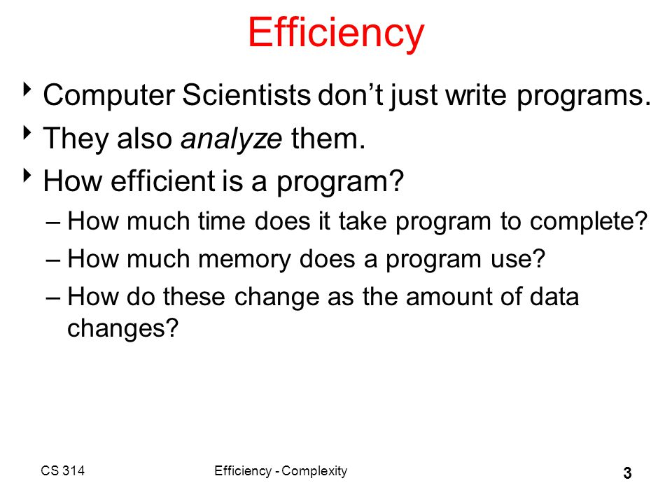 Technique  Informal approach for this class –more formal techniques in theory classes  Many simplifications –view algorithms as Java programs –count executable statements in program or method –find number of statements as function of the amount of data –focus on the dominant term in the function CS 314Efficiency - Complexity 4
