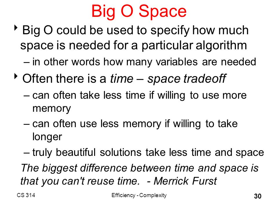 CS 314Efficiency - Complexity 30 Big O Space  Big O could be used to specify how much space is needed for a particular algorithm –in other words how many variables are needed  Often there is a time – space tradeoff –can often take less time if willing to use more memory –can often use less memory if willing to take longer –truly beautiful solutions take less time and space The biggest difference between time and space is that you can t reuse time.