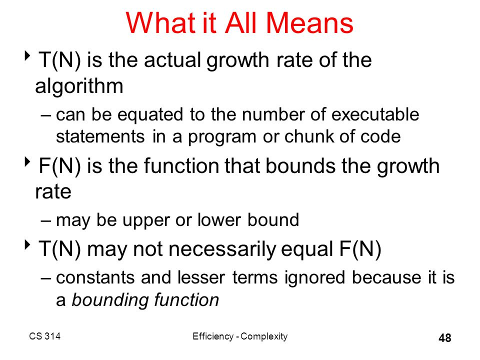 CS 314Efficiency - Complexity 48 What it All Means  T(N) is the actual growth rate of the algorithm –can be equated to the number of executable statements in a program or chunk of code  F(N) is the function that bounds the growth rate –may be upper or lower bound  T(N) may not necessarily equal F(N) –constants and lesser terms ignored because it is a bounding function