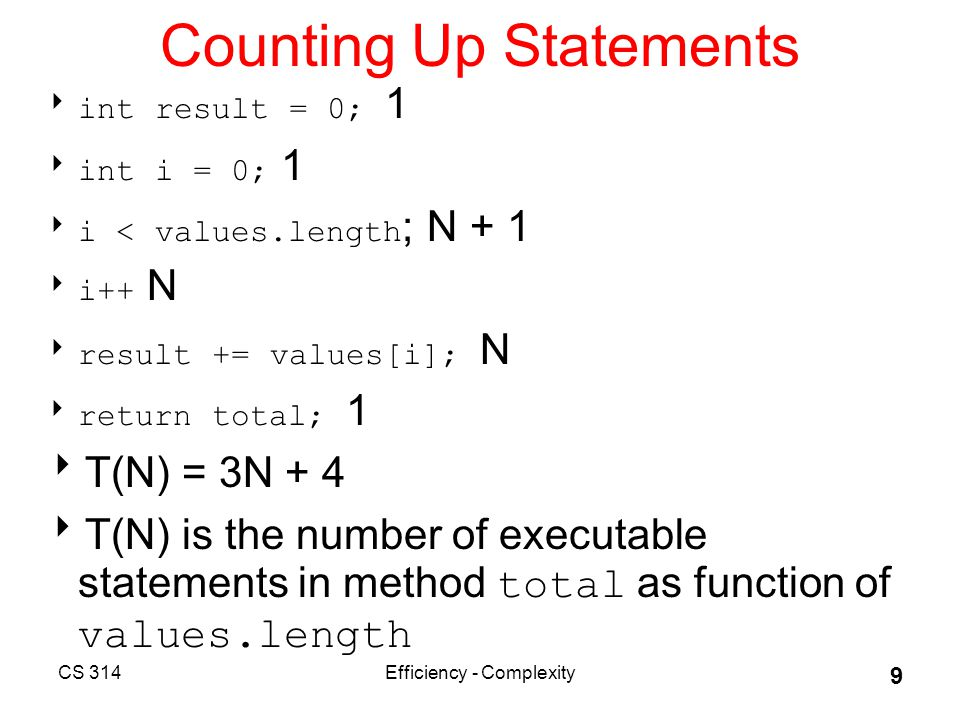 CS 314Efficiency - Complexity 9 Counting Up Statements  int result = 0; 1  int i = 0; 1  i < values.length ; N + 1  i++ N  result += values[i]; N  return total; 1  T(N) = 3N + 4  T(N) is the number of executable statements in method total as function of values.length