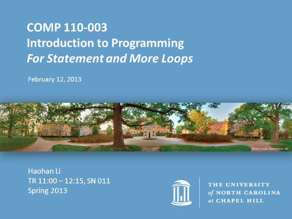 February 12, 2013 COMP 110-003 Introduction to Programming For Statement and More Loops Haohan Li TR 11:00 – 12:15, SN 011 Spring 2013