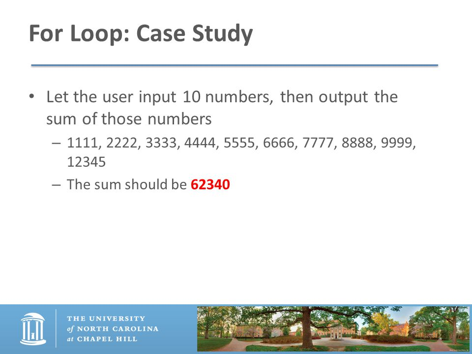 For Loop: Case Study Let the user input 10 numbers, then output the sum of those numbers – 1111, 2222, 3333, 4444, 5555, 6666, 7777, 8888, 9999, 12345 – The sum should be 62340