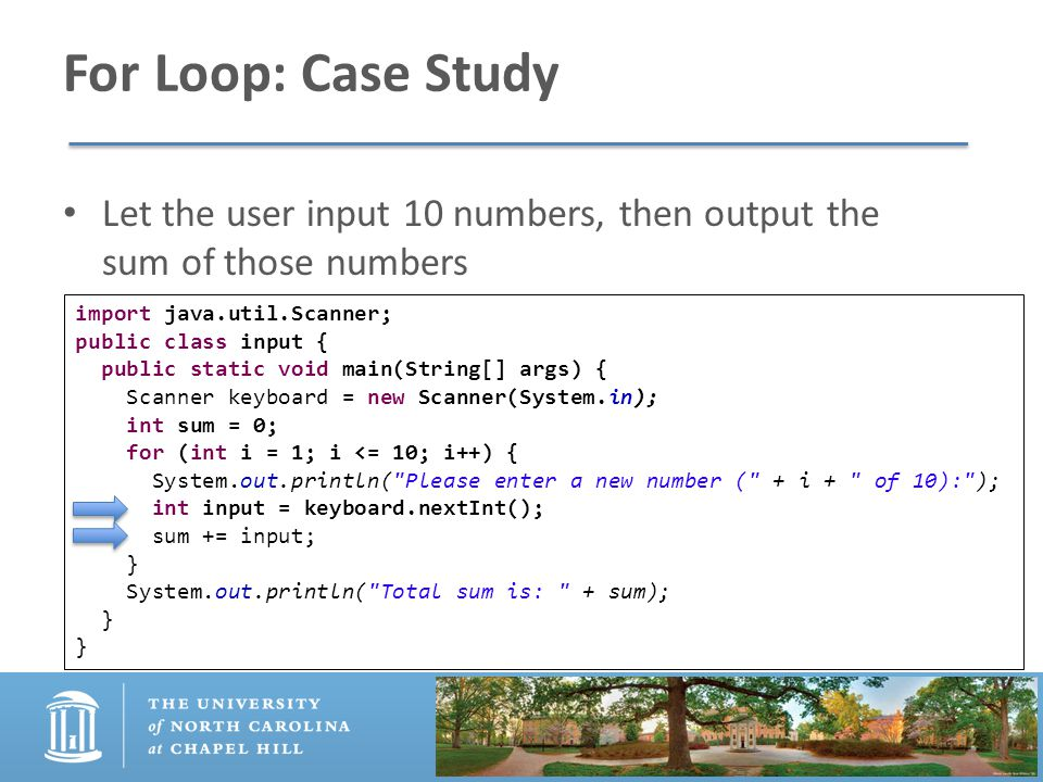 For Loop: Case Study Let the user input 10 numbers, then output the sum of those numbers import java.util.Scanner; public class input { public static void main(String[] args) { Scanner keyboard = new Scanner(System.in); int sum = 0; for (int i = 1; i <= 10; i++) { System.out.println( Please enter a new number ( + i + of 10): ); int input = keyboard.nextInt(); sum += input; } System.out.println( Total sum is: + sum); }