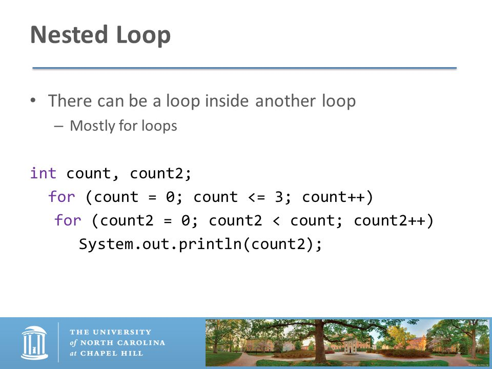 Nested Loop There can be a loop inside another loop – Mostly for loops int count, count2; for (count = 0; count <= 3; count++) for (count2 = 0; count2 < count; count2++) System.out.println(count2);