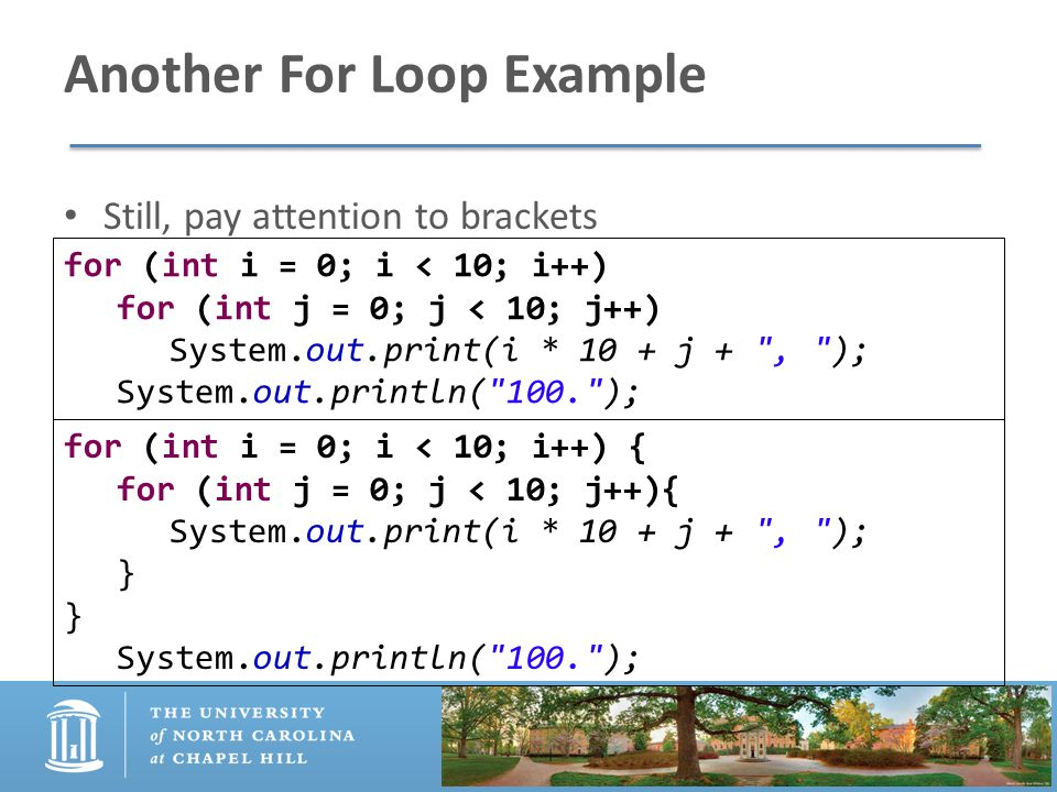 Another For Loop Example Still, pay attention to brackets for (int i = 0; i < 10; i++) for (int j = 0; j < 10; j++) System.out.print(i * 10 + j + , ); System.out.println( 100. ); for (int i = 0; i < 10; i++) { for (int j = 0; j < 10; j++){ System.out.print(i * 10 + j + , ); } System.out.println( 100. );