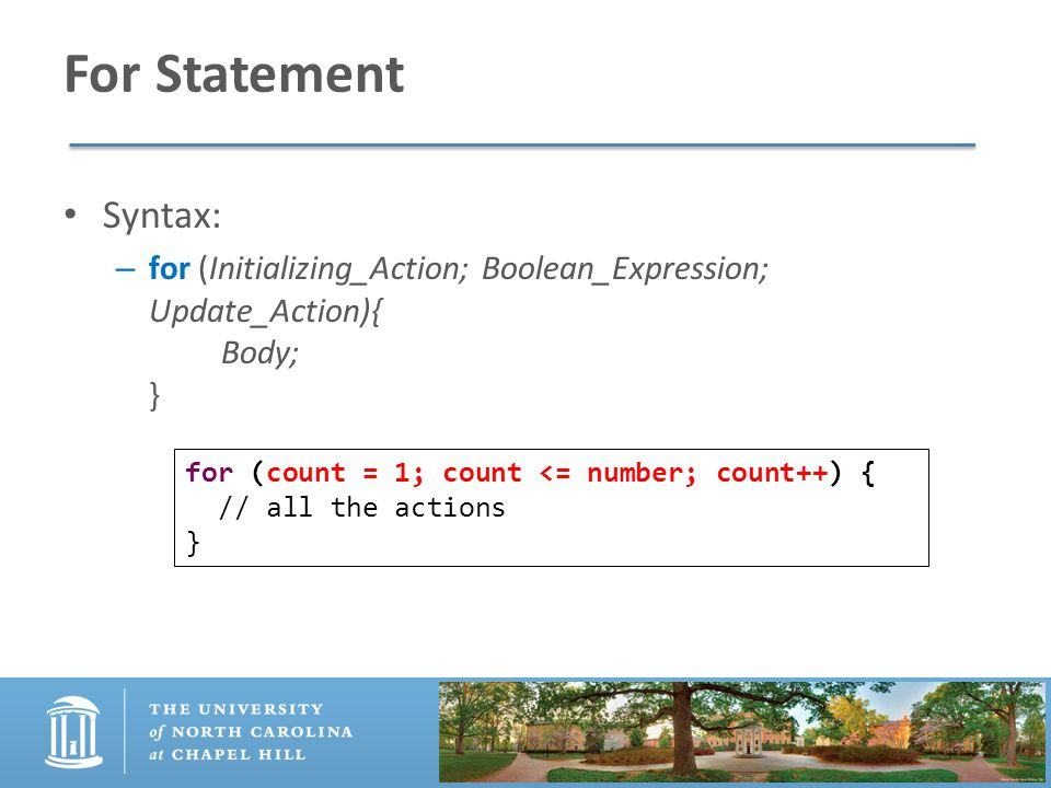 For Statement Syntax: – for (Initializing_Action; Boolean_Expression; Update_Action){ Body; } for (count = 1; count <= number; count++) { // all the actions }