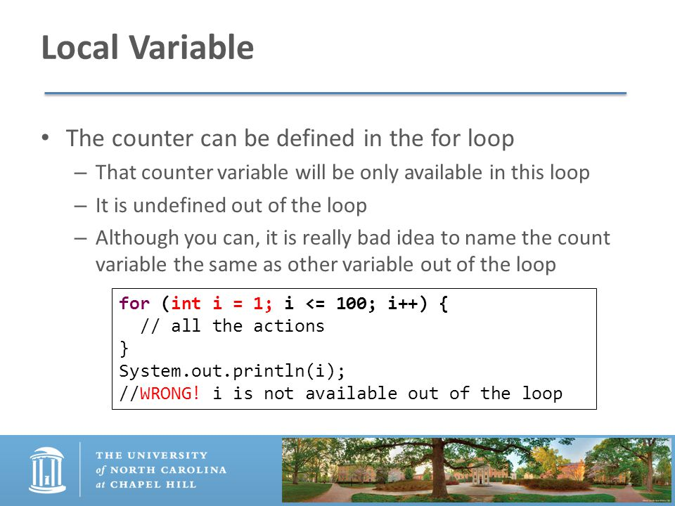 Local Variable The counter can be defined in the for loop – That counter variable will be only available in this loop – It is undefined out of the loop – Although you can, it is really bad idea to name the count variable the same as other variable out of the loop for (int i = 1; i <= 100; i++) { // all the actions } System.out.println(i); //WRONG.