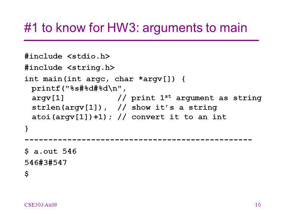 #1 to know for HW3: arguments to main #include int main(int argc, char *argv[]) { printf( %s#%d#%d\n , argv[1] // print 1 st argument as string strlen(argv[1]), // show it's a string atoi(argv[1])+1); // convert it to an int } ------------------------------------------------ $ a.out 546 546#3#547 $ CSE303 Au0910