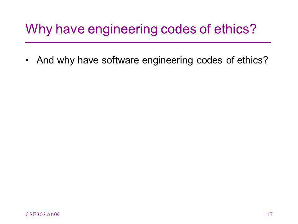 Why have engineering codes of ethics? And why have software engineering codes of ethics? CSE303 Au0917