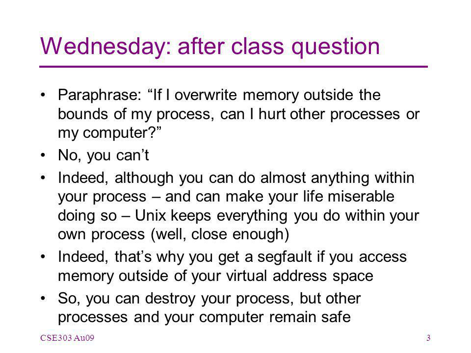 Wednesday: after class question Paraphrase: If I overwrite memory outside the bounds of my process, can I hurt other processes or my computer No, you can't Indeed, although you can do almost anything within your process – and can make your life miserable doing so – Unix keeps everything you do within your own process (well, close enough) Indeed, that's why you get a segfault if you access memory outside of your virtual address space So, you can destroy your process, but other processes and your computer remain safe CSE303 Au093