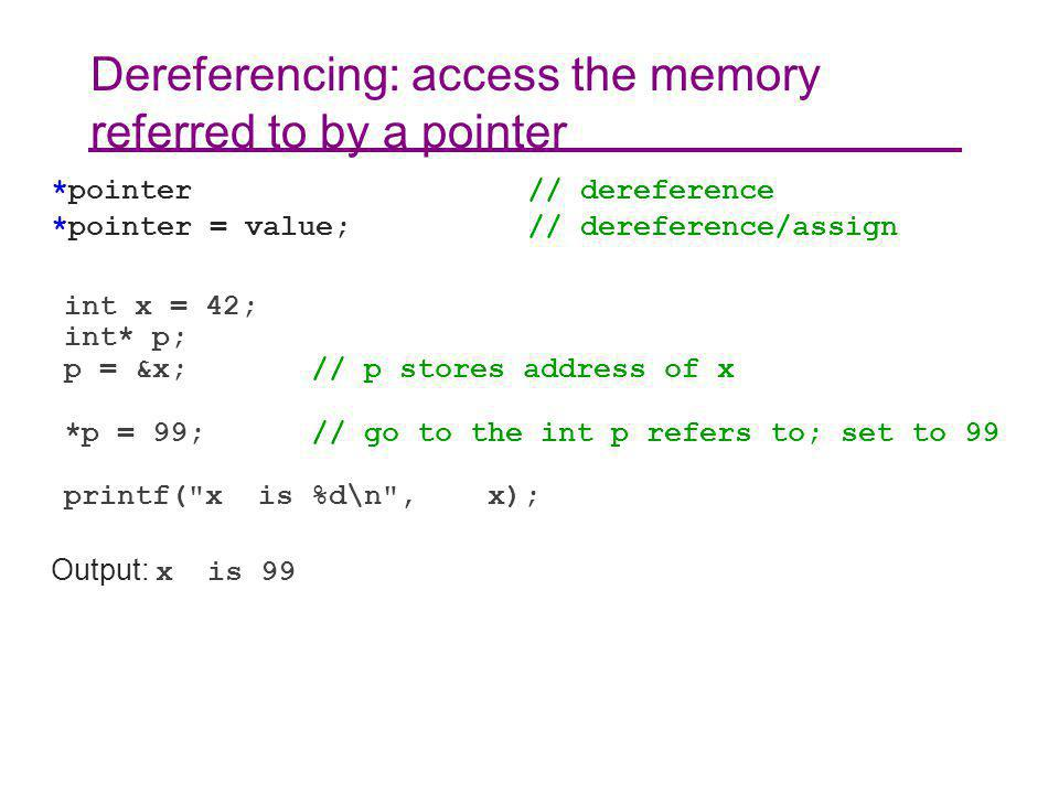 Dereferencing: access the memory referred to by a pointer *pointer // dereference *pointer = value; // dereference/assign int x = 42; int* p; p = &x; // p stores address of x *p = 99; // go to the int p refers to; set to 99 printf( x is %d\n , x); Output: x is 99