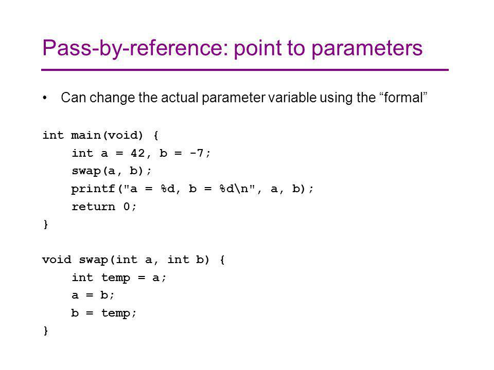 Pass-by-reference: point to parameters Can change the actual parameter variable using the formal int main(void) { int a = 42, b = -7; swap(a, b); printf( a = %d, b = %d\n , a, b); return 0; } void swap(int a, int b) { int temp = a; a = b; b = temp; }