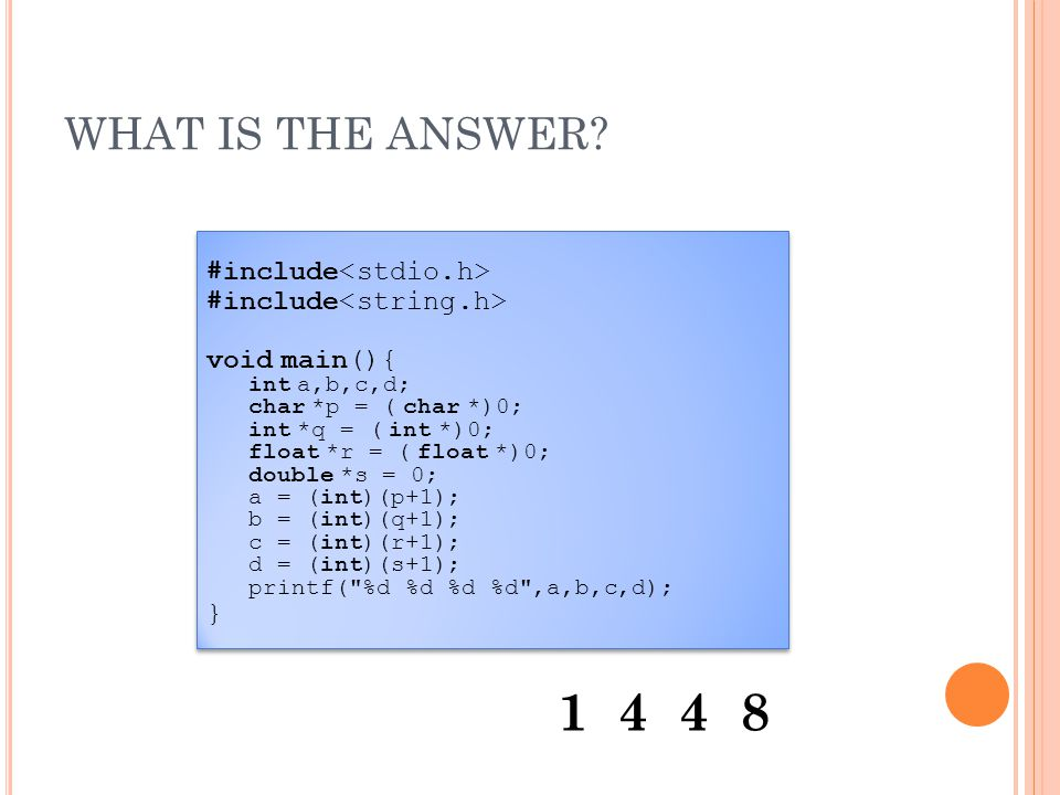WHAT IS THE ANSWER? #include void main(){ int a,b,c,d; char *p = ( char *)0; int *q = ( int *)0; float *r = ( float *)0; double *s = 0; a = (int)(p+1)
