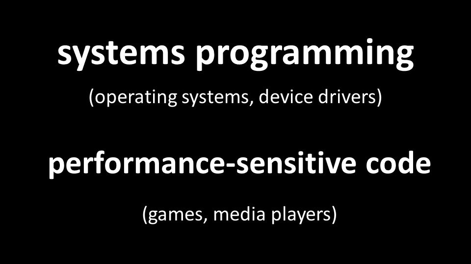 systems programming (operating systems, device drivers) performance-sensitive code (games, media players)