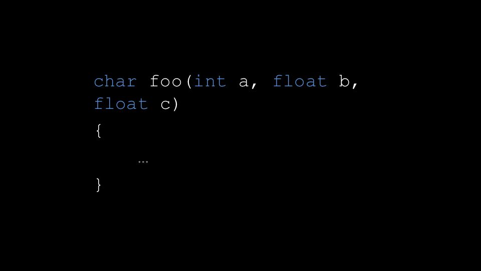 char foo(int a, float b, float c) { … }