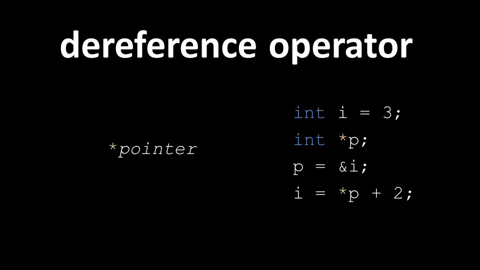 dereference operator *pointer int i = 3; int *p; p = &i; i = *p + 2;