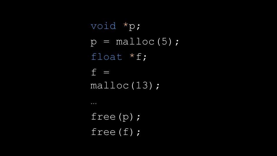void *p; p = malloc(5); float *f; f = malloc(13); … free(p); free(f);
