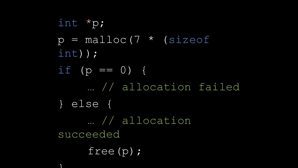 int *p; p = malloc(7 * (sizeof int)); if (p == 0) { … // allocation failed } else { … // allocation succeeded free(p); }