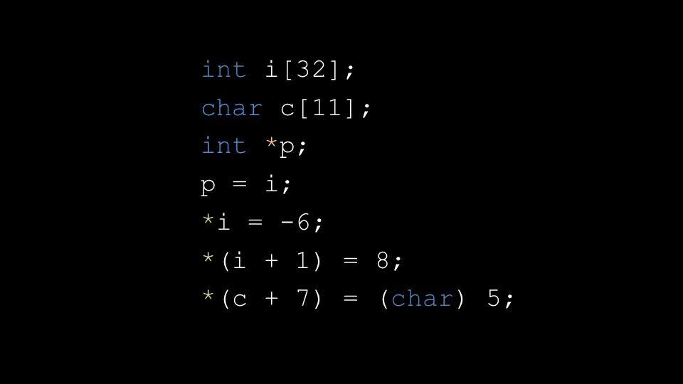 int i[32]; char c[11]; int *p; p = i; *i = -6; *(i + 1) = 8; *(c + 7) = (char) 5;