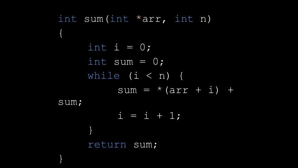 int sum(int *arr, int n) { int i = 0; int sum = 0; while (i < n) { sum = *(arr + i) + sum; i = i + 1; } return sum; }