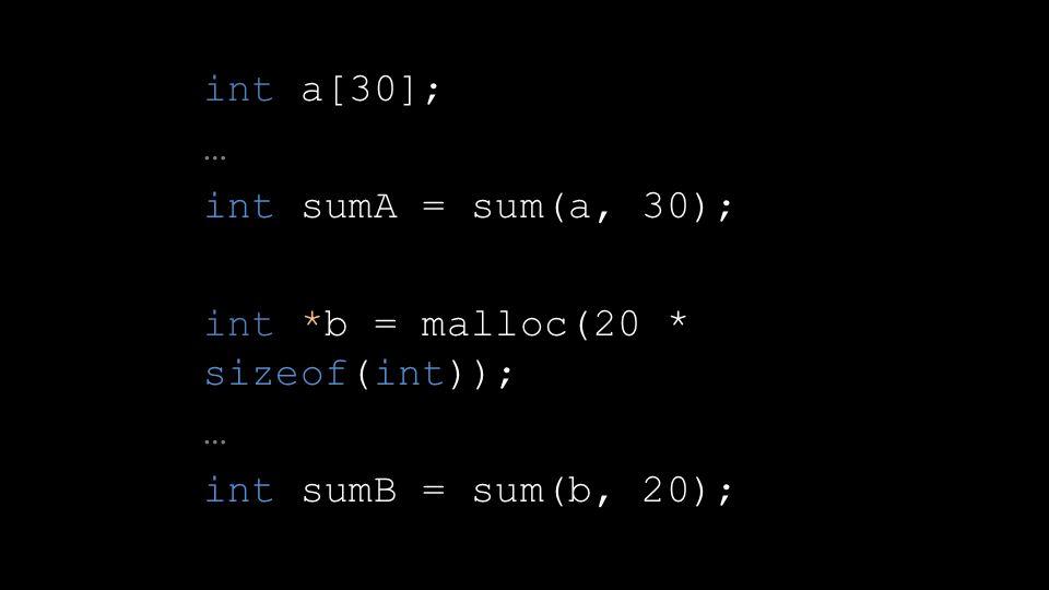 int a[30]; … int sumA = sum(a, 30); int *b = malloc(20 * sizeof(int)); … int sumB = sum(b, 20);