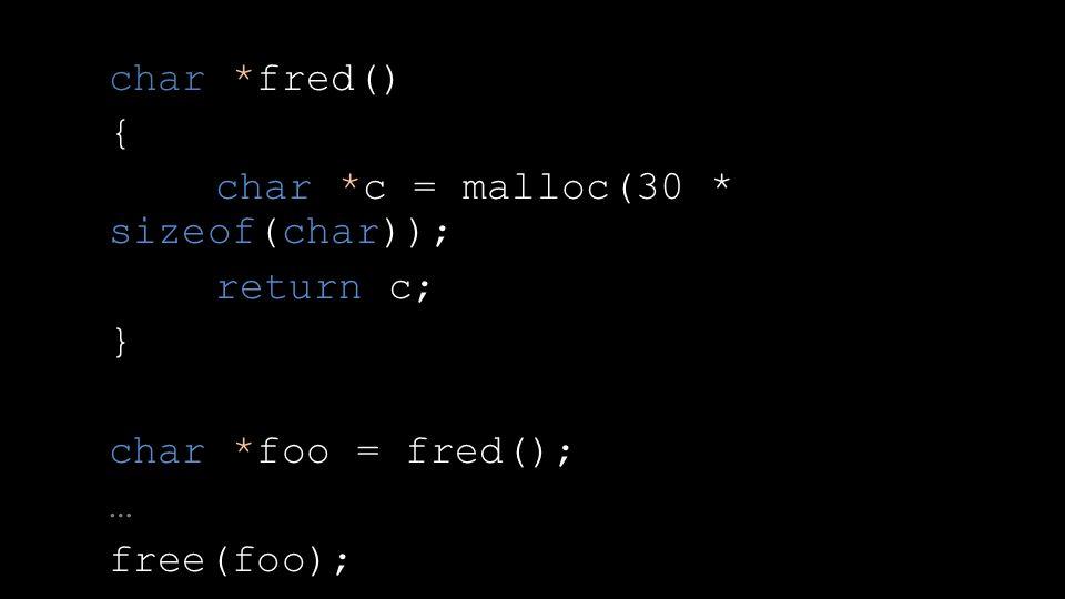 char *fred() { char *c = malloc(30 * sizeof(char)); return c; } char *foo = fred(); … free(foo);