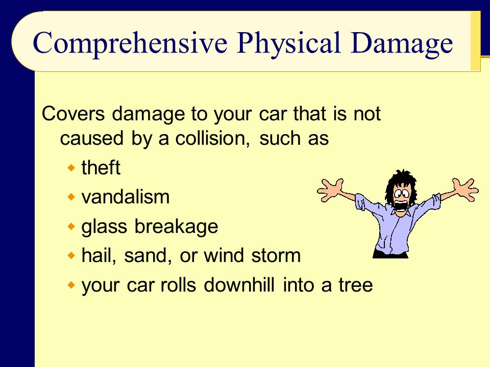 Comprehensive Physical Damage Covers damage to your car that is not caused by a collision, such as  theft  vandalism  glass breakage  hail, sand, or wind storm  your car rolls downhill into a tree