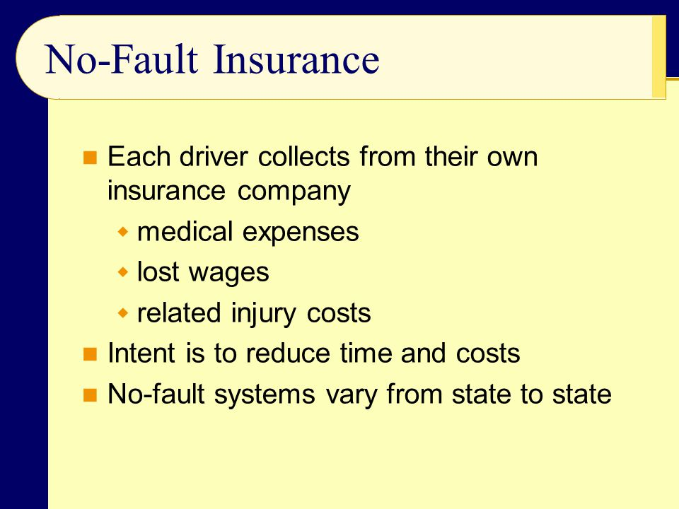 No-Fault Insurance Each driver collects from their own insurance company  medical expenses  lost wages  related injury costs Intent is to reduce time and costs No-fault systems vary from state to state
