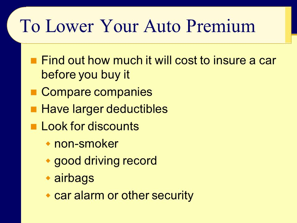 To Lower Your Auto Premium Find out how much it will cost to insure a car before you buy it Compare companies Have larger deductibles Look for discounts  non-smoker  good driving record  airbags  car alarm or other security