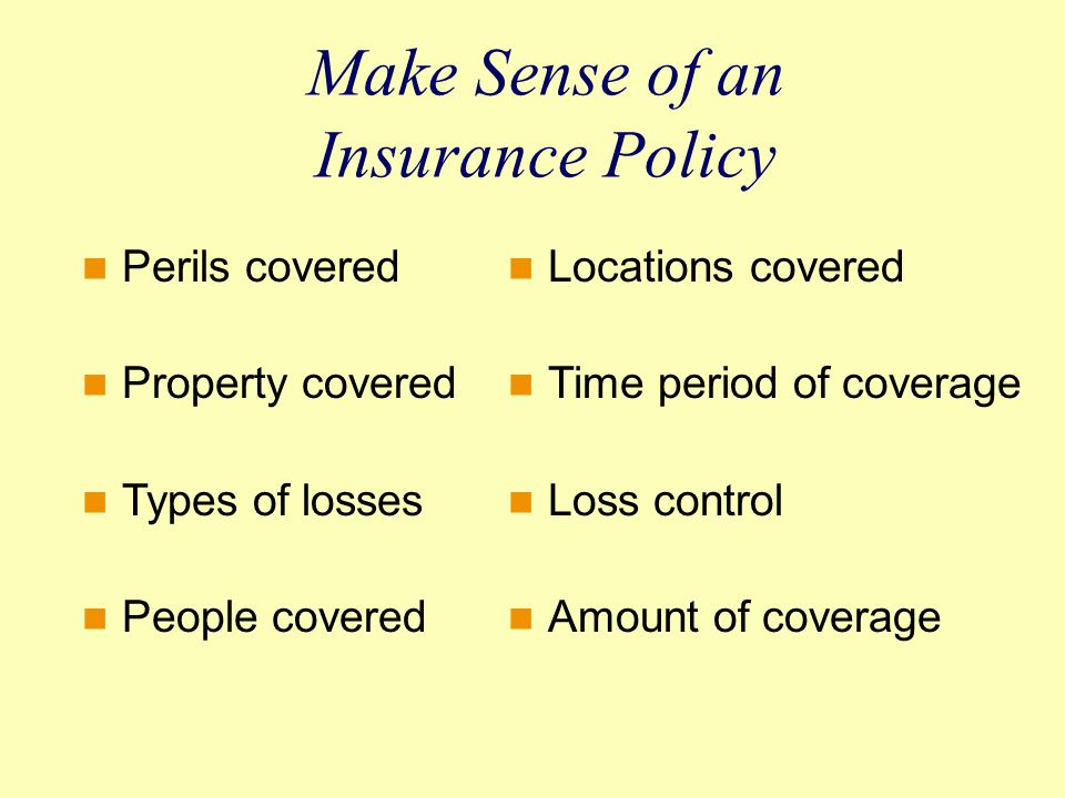 Make Sense of an Insurance Policy Perils covered Property covered Types of losses People covered Locations covered Time period of coverage Loss control Amount of coverage