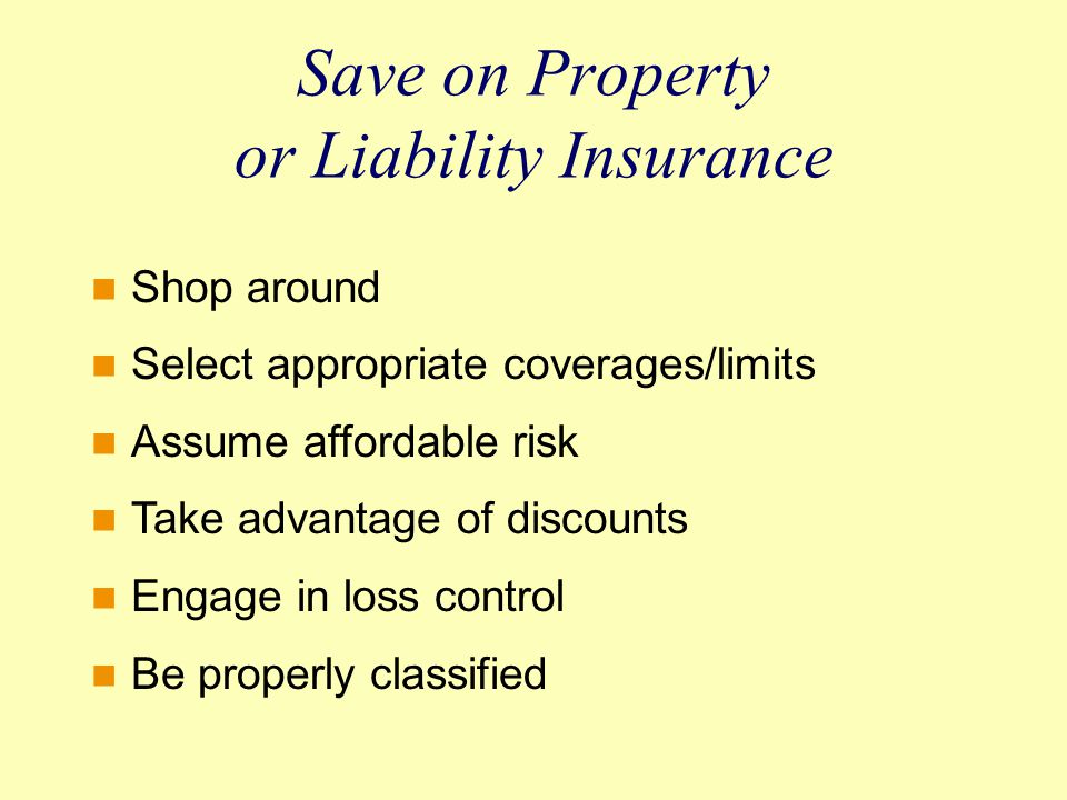 Save on Property or Liability Insurance Shop around Select appropriate coverages/limits Assume affordable risk Take advantage of discounts Engage in loss control Be properly classified
