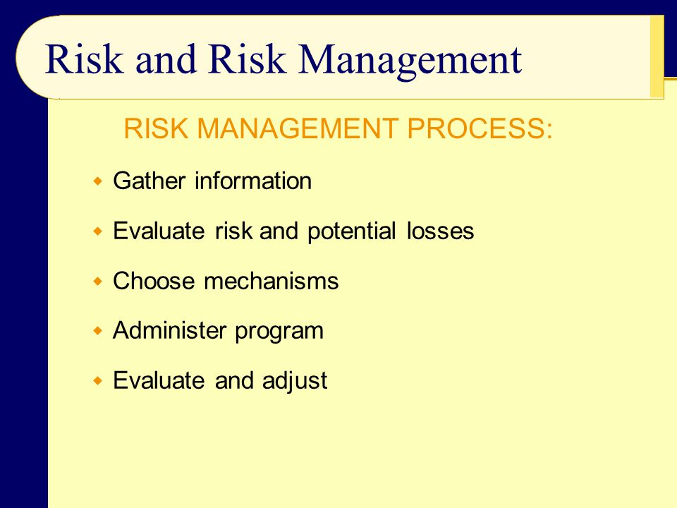  Gather information  Evaluate risk and potential losses  Choose mechanisms  Administer program  Evaluate and adjust Risk and Risk Management RISK MANAGEMENT PROCESS: