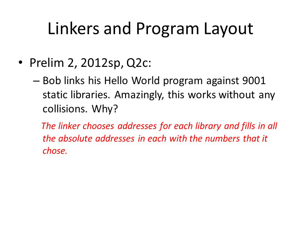 Linkers and Program Layout Prelim 2, 2012sp, Q2c: – Bob links his Hello World program against 9001 static libraries. Amazingly, this works without any