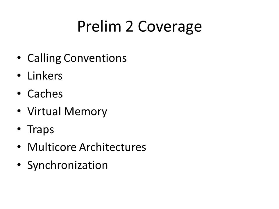 Prelim 2 Coverage Calling Conventions Linkers Caches Virtual Memory Traps Multicore Architectures Synchronization