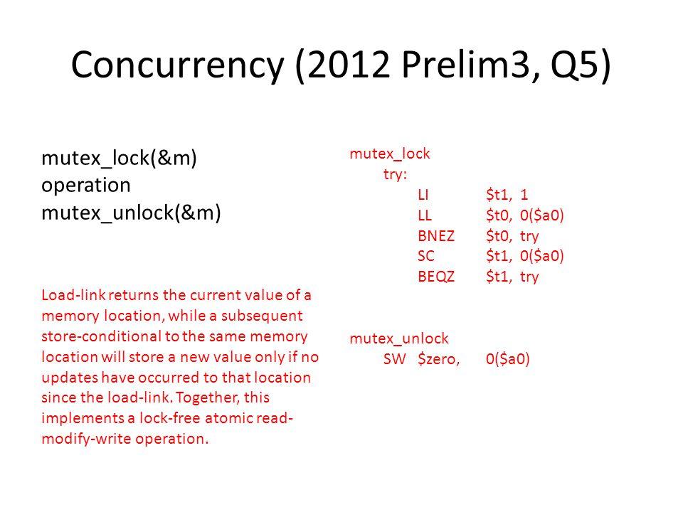 Concurrency (2012 Prelim3, Q5) mutex_lock(&m) operation mutex_unlock(&m) mutex_lock try: LI$t1,1 LL$t0,0($a0) BNEZ$t0,try SC$t1,0($a0) BEQZ$t1,try mut