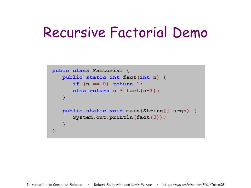 Introduction to Computer Science Robert Sedgewick and Kevin Wayne http://www.cs.Princeton.EDU/IntroCS Recursive Factorial Demo pubic class Factorial { public static int fact(int n) { if (n == 0) return 1; else return n * fact(n-1); } public static void main(String[] args) { System.out.println(fact(3)); }