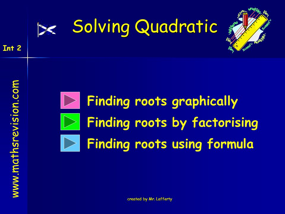 created by Mr. Lafferty Finding roots graphically Finding roots by factorising Finding roots using formula Solving Quadratic www.mathsrevision.com Int