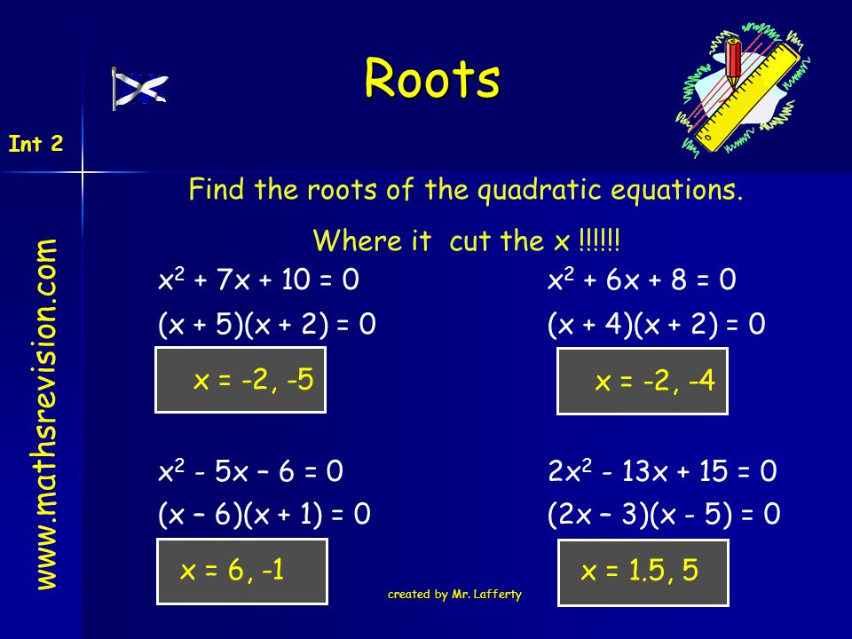 created by Mr. Lafferty Find the roots of the quadratic equations. Where it cut the x !!!!!! Roots x 2 + 7x + 10 = 0 x 2 - 5x – 6 = 02x 2 - 13x + 15 =