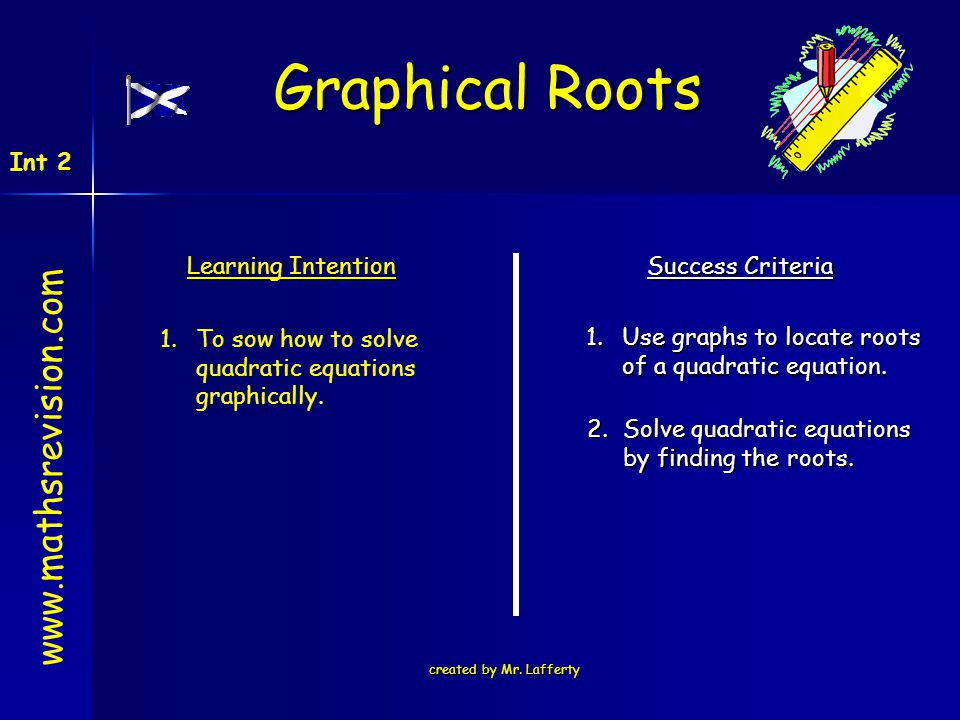 created by Mr. Lafferty Learning Intention Success Criteria 1.Use graphs to locate roots of a quadratic equation. 1.To sow how to solve quadratic equa