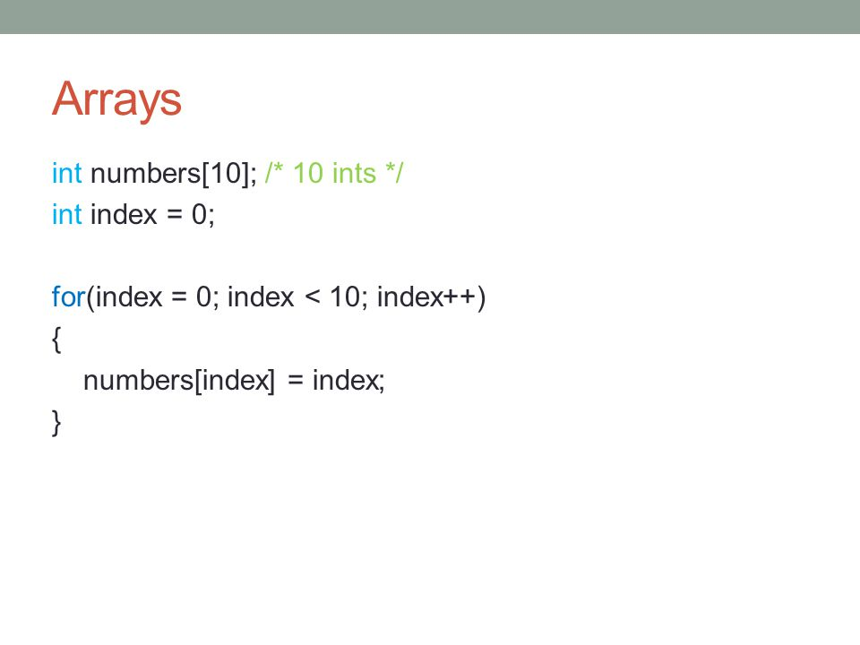 Arrays int numbers[10]; /* 10 ints */ int index = 0; for(index = 0; index < 10; index++) { numbers[index] = index; }
