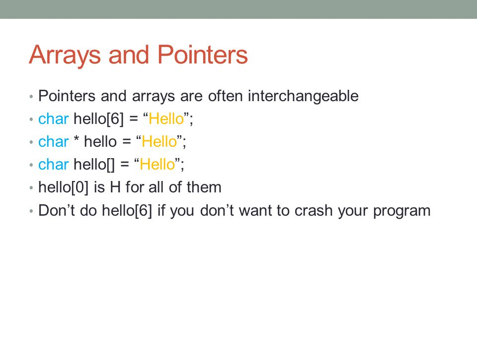 Arrays and Pointers Pointers and arrays are often interchangeable char hello[6] = Hello ; char * hello = Hello ; char hello[] = Hello ; hello[0] is H for all of them Don't do hello[6] if you don't want to crash your program