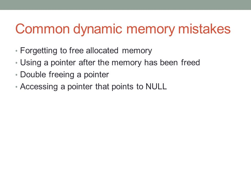Common dynamic memory mistakes Forgetting to free allocated memory Using a pointer after the memory has been freed Double freeing a pointer Accessing a pointer that points to NULL