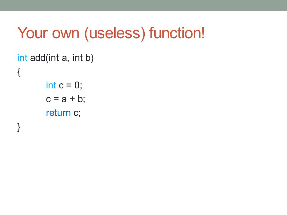 Your own (useless) function! int add(int a, int b) { int c = 0; c = a + b; return c; }